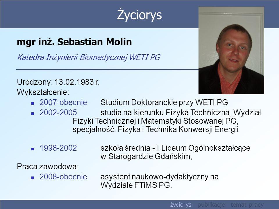 mgr inż. Sebastian Molin Katedra Inżynierii Biomedycznej WETI PG Urodzony: 13.02.1983 r. Wykształcenie: 2007-obecnieStudium Doktoranckie przy WETI PG