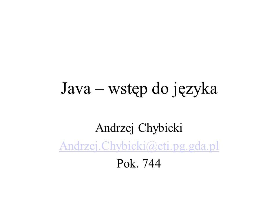 Java – wstęp do języka Andrzej Chybicki Andrzej.Chybicki@eti.pg.gda.pl Pok. 744