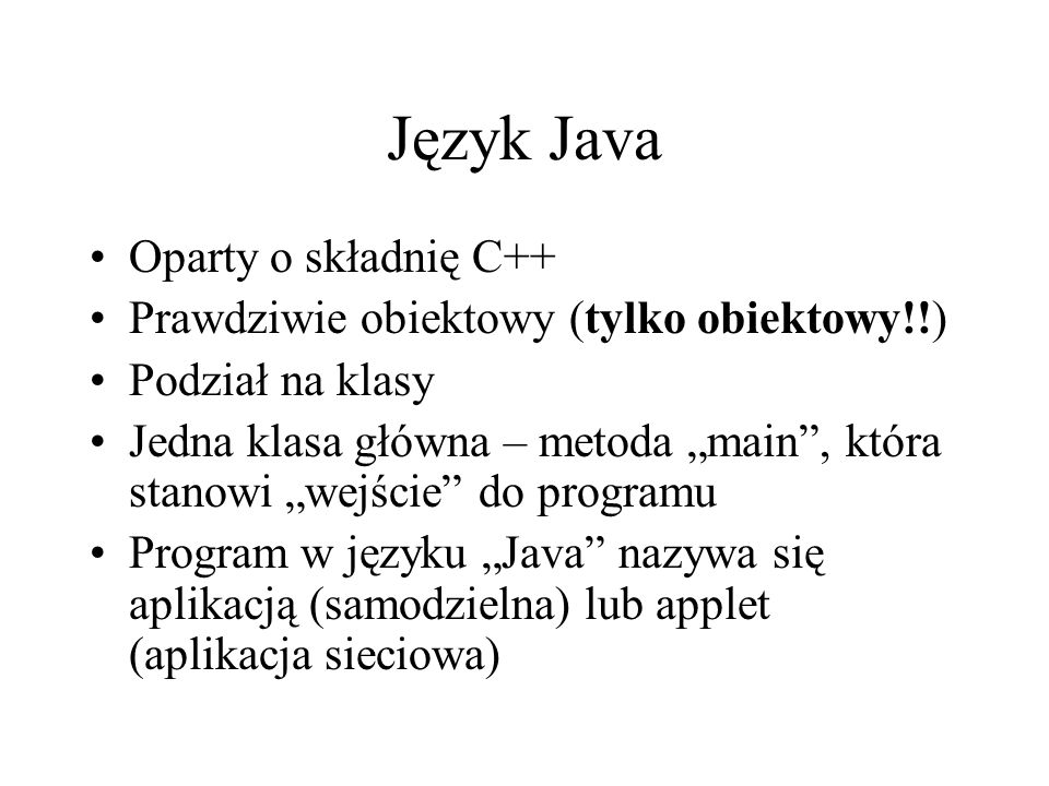 Język Java Oparty o składnię C++ Prawdziwie obiektowy (tylko obiektowy!!) Podział na klasy Jedna klasa główna – metoda main, która stanowi wejście do