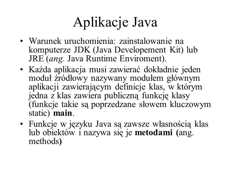 Aplikacje Java Warunek uruchomienia: zainstalowanie na komputerze JDK (Java Developement Kit) lub JRE (ang. Java Runtime Enviroment). Każda aplikacja