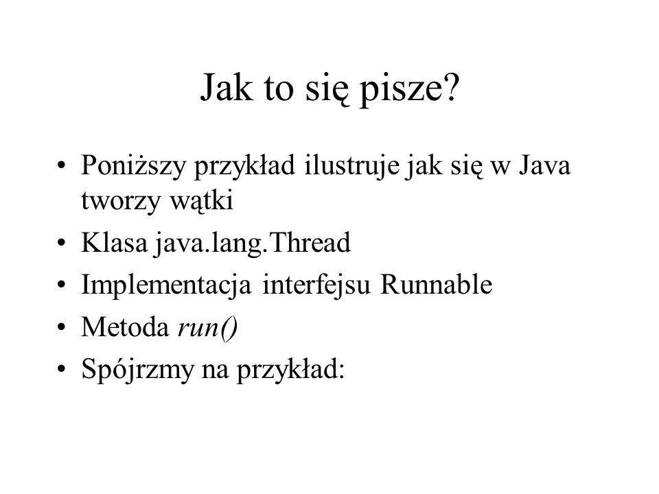 Jak to się pisze? Poniższy przykład ilustruje jak się w Java tworzy wątki Klasa java.lang.Thread Implementacja interfejsu Runnable Metoda run() Spójrz