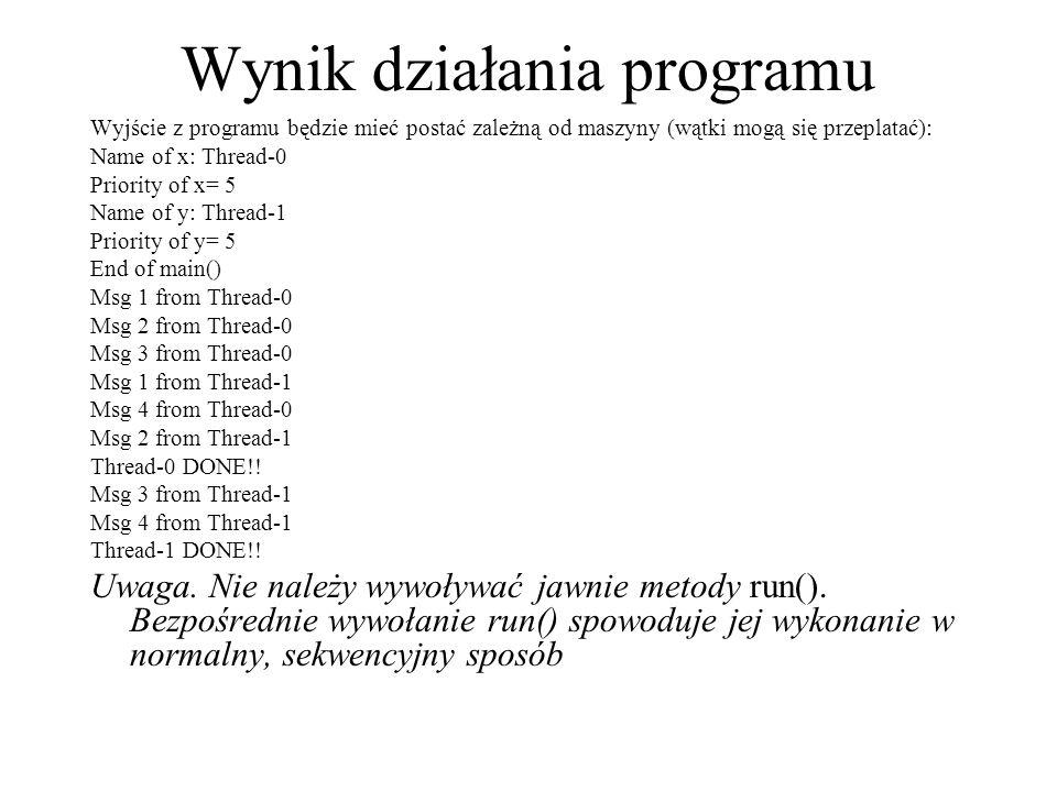 Wynik działania programu Wyjście z programu będzie mieć postać zależną od maszyny (wątki mogą się przeplatać): Name of x: Thread-0 Priority of x= 5 Na
