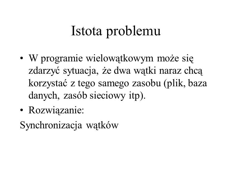 Istota problemu W programie wielowątkowym może się zdarzyć sytuacja, że dwa wątki naraz chcą korzystać z tego samego zasobu (plik, baza danych, zasób