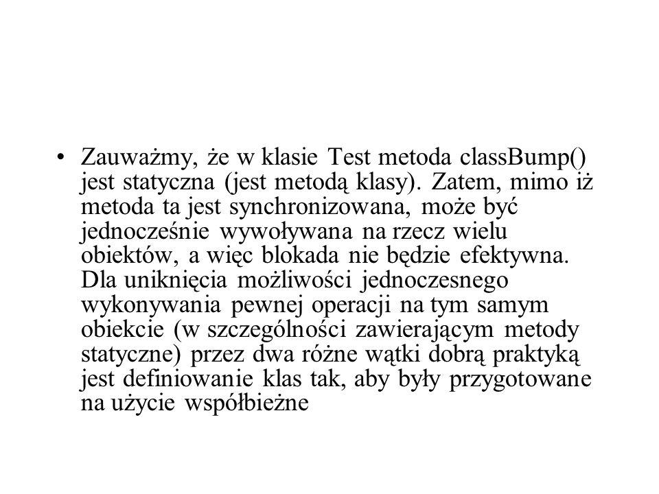 Zauważmy, że w klasie Test metoda classBump() jest statyczna (jest metodą klasy). Zatem, mimo iż metoda ta jest synchronizowana, może być jednocześnie