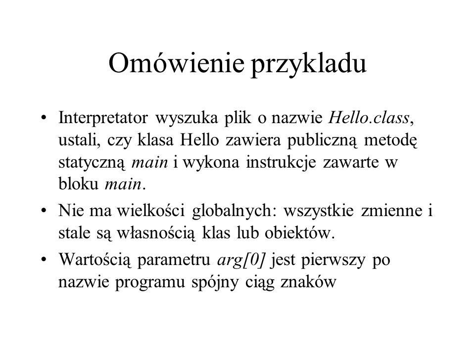 Omówienie przykladu Interpretator wyszuka plik o nazwie Hello.class, ustali, czy klasa Hello zawiera publiczną metodę statyczną main i wykona instrukc