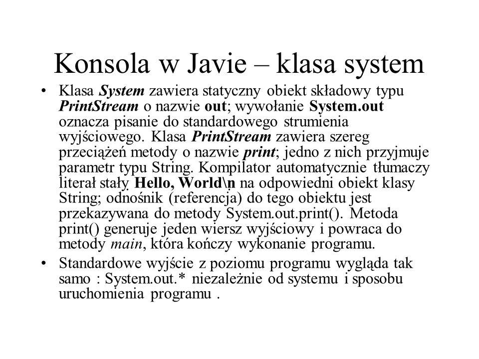 Konsola w Javie – klasa system Klasa System zawiera statyczny obiekt składowy typu PrintStream o nazwie out; wywołanie System.out oznacza pisanie do s