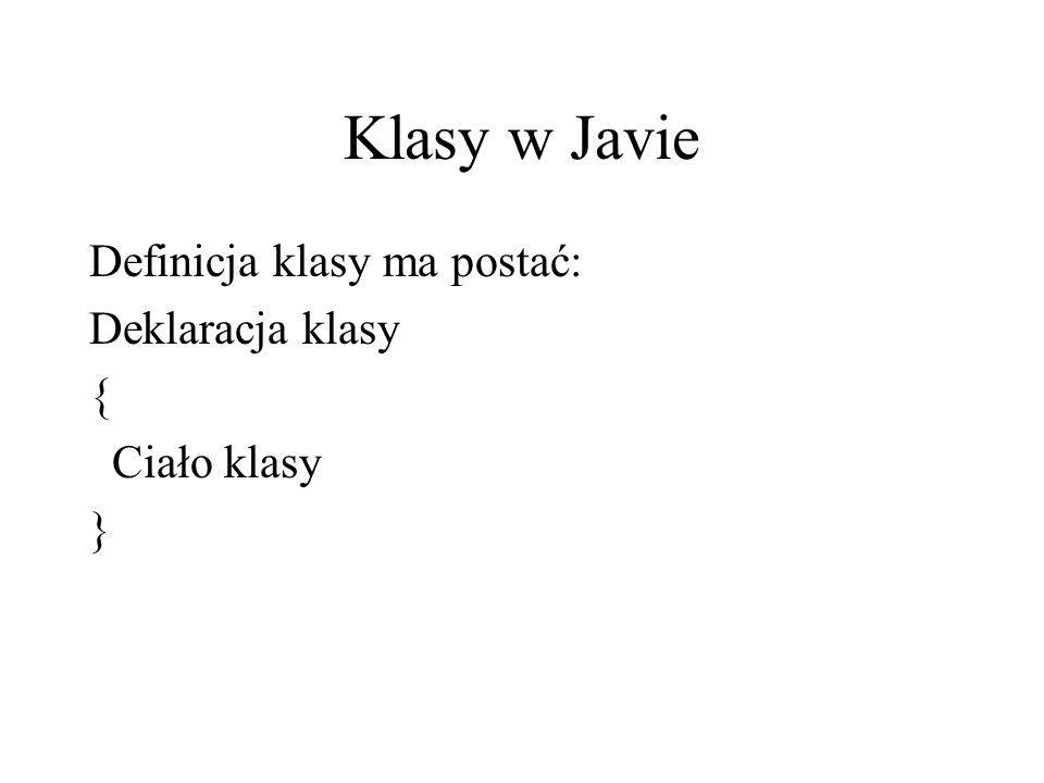 Klasy w Javie Definicja klasy ma postać: Deklaracja klasy { Ciało klasy }