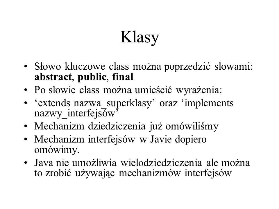 Klasy Słowo kluczowe class można poprzedzić slowami: abstract, public, final Po słowie class można umieścić wyrażenia: extends nazwa_superklasy oraz i