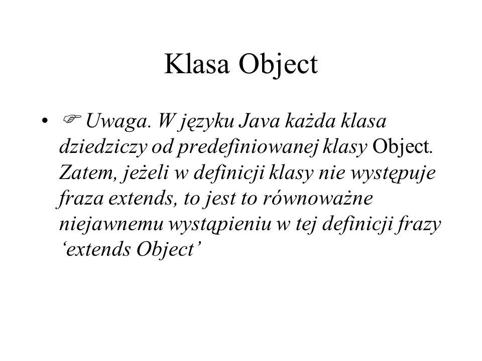 Klasa Object Uwaga. W języku Java każda klasa dziedziczy od predefiniowanej klasy Object. Zatem, jeżeli w definicji klasy nie występuje fraza extends,