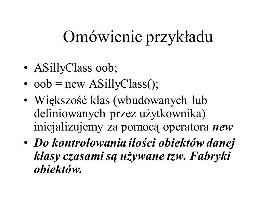 Omówienie przykładu ASillyClass oob; oob = new ASillyClass(); Większość klas (wbudowanych lub definiowanych przez użytkownika) inicjalizujemy za pomoc