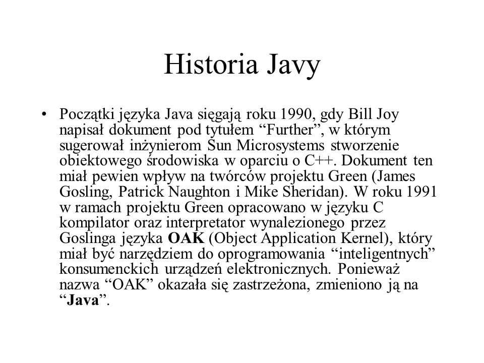 Historia Javy Początki języka Java sięgają roku 1990, gdy Bill Joy napisał dokument pod tytułem Further, w którym sugerował inżynierom Sun Microsystem