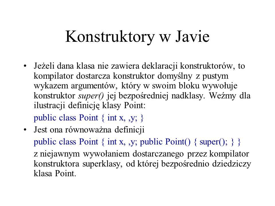 Konstruktory w Javie Jeżeli dana klasa nie zawiera deklaracji konstruktorów, to kompilator dostarcza konstruktor domyślny z pustym wykazem argumentów,
