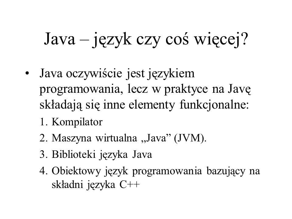 Java – język czy coś więcej? Java oczywiście jest językiem programowania, lecz w praktyce na Javę składają się inne elementy funkcjonalne: 1.Kompilato