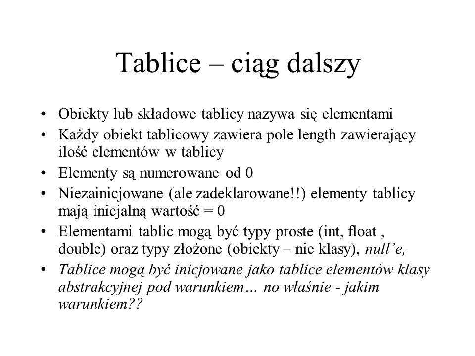 Tablice – ciąg dalszy Obiekty lub składowe tablicy nazywa się elementami Każdy obiekt tablicowy zawiera pole length zawierający ilość elementów w tabl