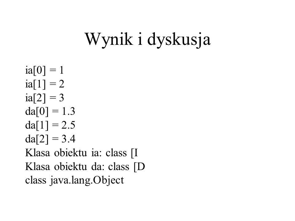 Wynik i dyskusja ia[0] = 1 ia[1] = 2 ia[2] = 3 da[0] = 1.3 da[1] = 2.5 da[2] = 3.4 Klasa obiektu ia: class [I Klasa obiektu da: class [D class java.la