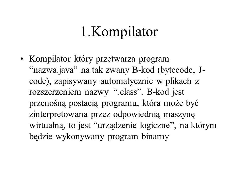 1.Kompilator Kompilator który przetwarza program nazwa.java na tak zwany B-kod (bytecode, J- code), zapisywany automatycznie w plikach z rozszerzeniem