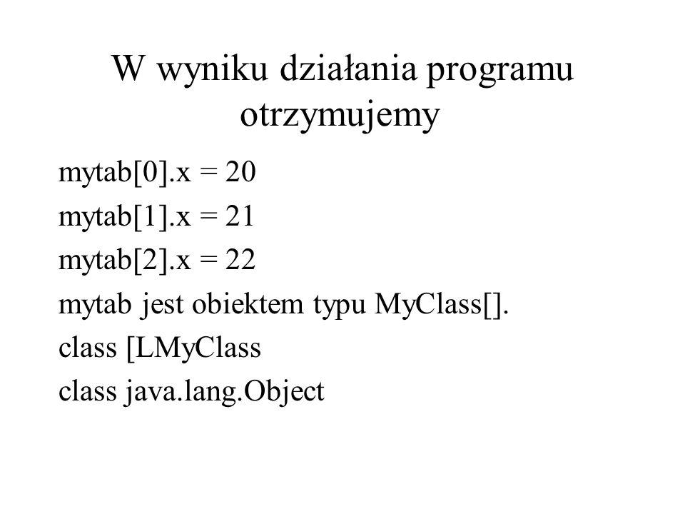 W wyniku działania programu otrzymujemy mytab[0].x = 20 mytab[1].x = 21 mytab[2].x = 22 mytab jest obiektem typu MyClass[]. class [LMyClass class java