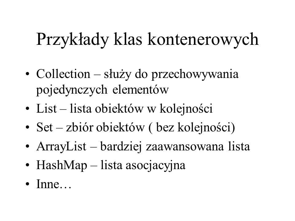 Przykłady klas kontenerowych Collection – służy do przechowywania pojedynczych elementów List – lista obiektów w kolejności Set – zbiór obiektów ( bez