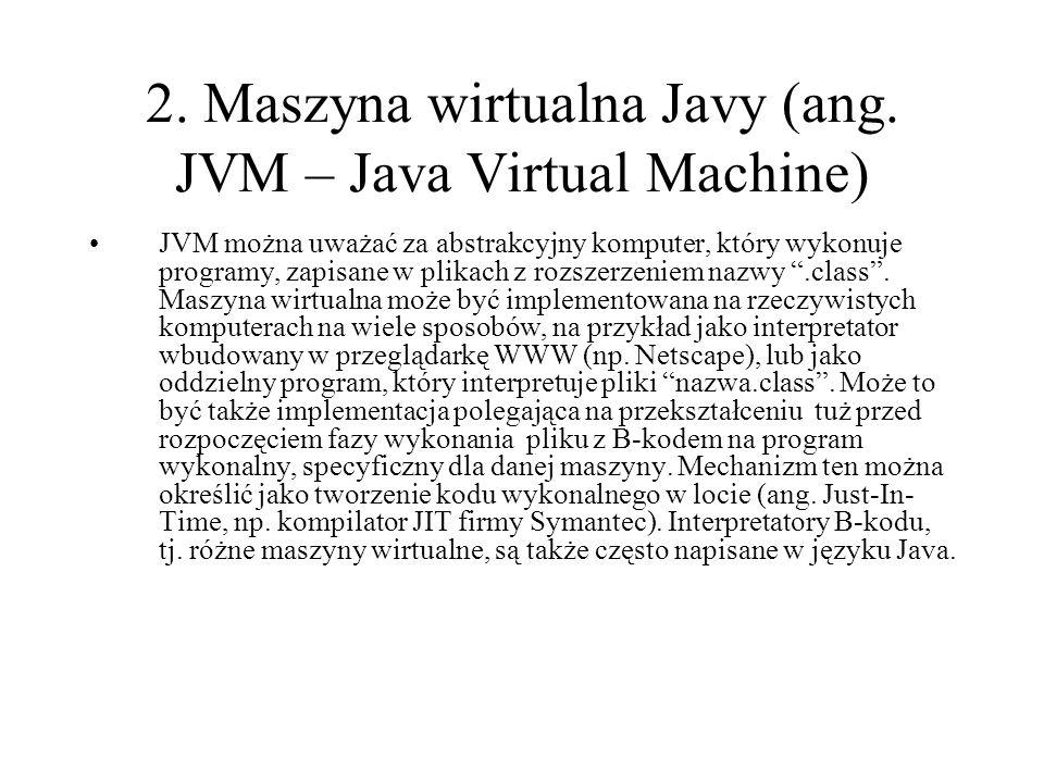 2. Maszyna wirtualna Javy (ang. JVM – Java Virtual Machine) JVM można uważać za abstrakcyjny komputer, który wykonuje programy, zapisane w plikach z r