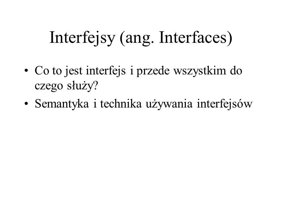 Interfejsy (ang. Interfaces) Co to jest interfejs i przede wszystkim do czego służy? Semantyka i technika używania interfejsów