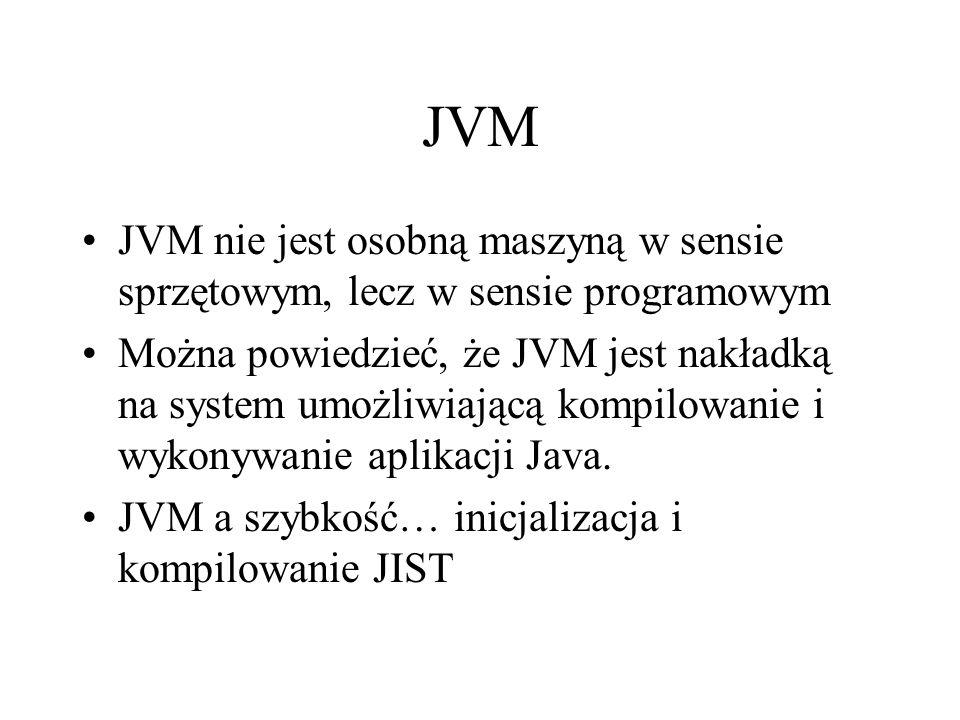 JVM JVM nie jest osobną maszyną w sensie sprzętowym, lecz w sensie programowym Można powiedzieć, że JVM jest nakładką na system umożliwiającą kompilow