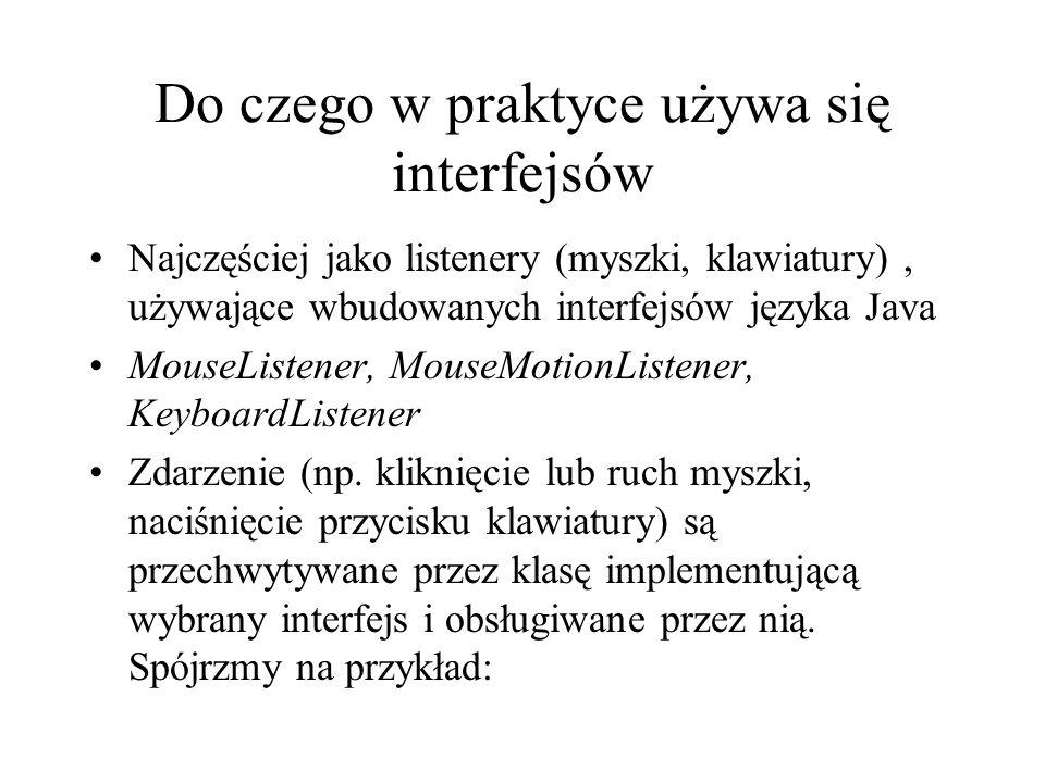 Do czego w praktyce używa się interfejsów Najczęściej jako listenery (myszki, klawiatury), używające wbudowanych interfejsów języka Java MouseListener