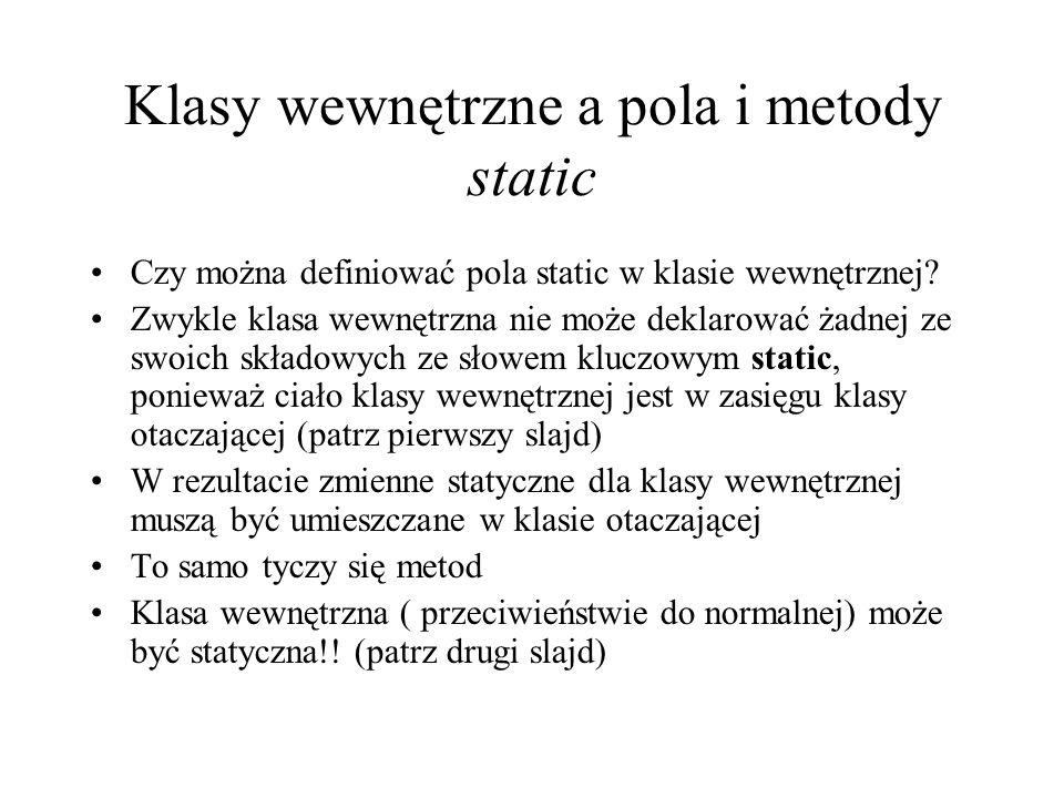 Klasy wewnętrzne a pola i metody static Czy można definiować pola static w klasie wewnętrznej? Zwykle klasa wewnętrzna nie może deklarować żadnej ze s