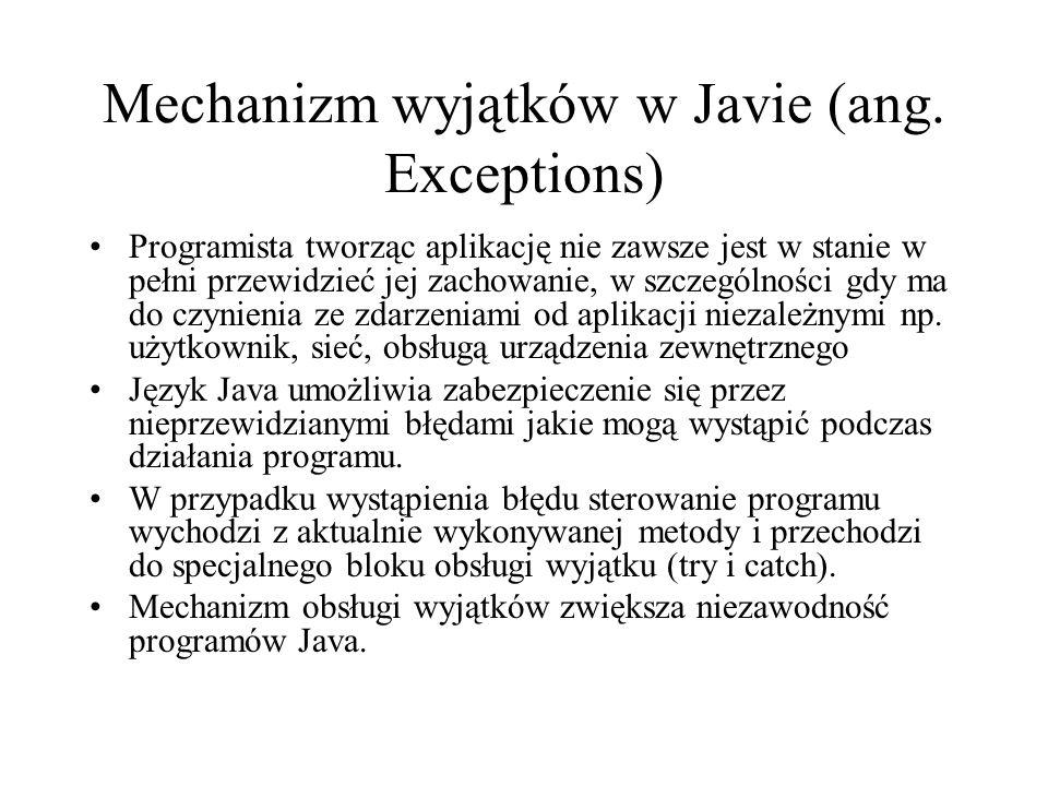 Mechanizm wyjątków w Javie (ang. Exceptions) Programista tworząc aplikację nie zawsze jest w stanie w pełni przewidzieć jej zachowanie, w szczególnośc