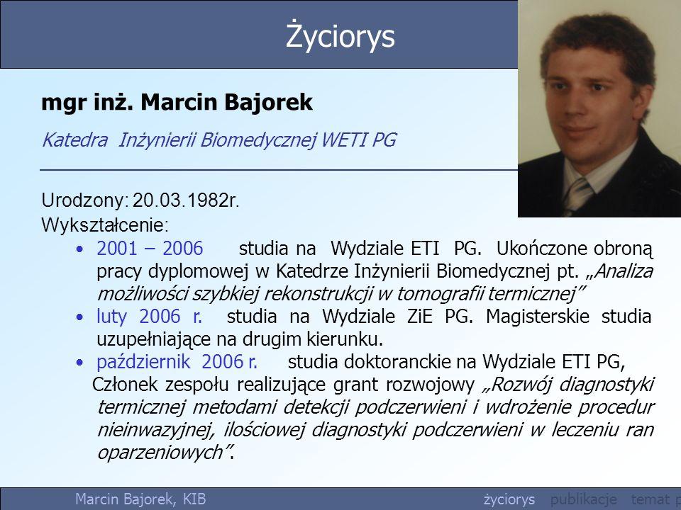 mgr inż. Marcin Bajorek Katedra Inżynierii Biomedycznej WETI PG Urodzony: 20.03.1982r. Wykształcenie: 2001 – 2006 studia na Wydziale ETI PG. Ukończone