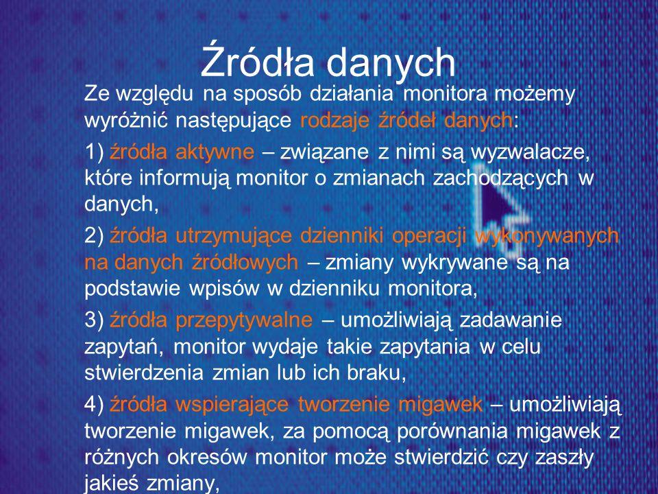 Źródła danych Ze względu na sposób działania monitora możemy wyróżnić następujące rodzaje źródeł danych: 1) źródła aktywne – związane z nimi są wyzwal