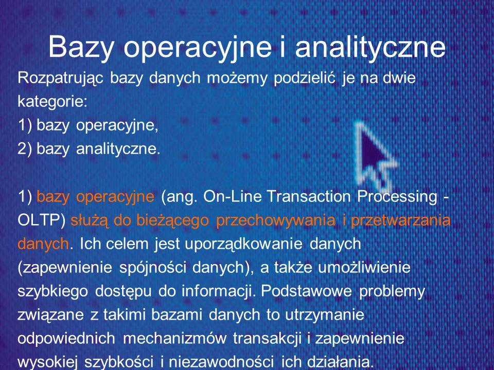 Bazy operacyjne i analityczne Rozpatrując bazy danych możemy podzielić je na dwie kategorie: 1) bazy operacyjne, 2) bazy analityczne. 1) bazy operacyj
