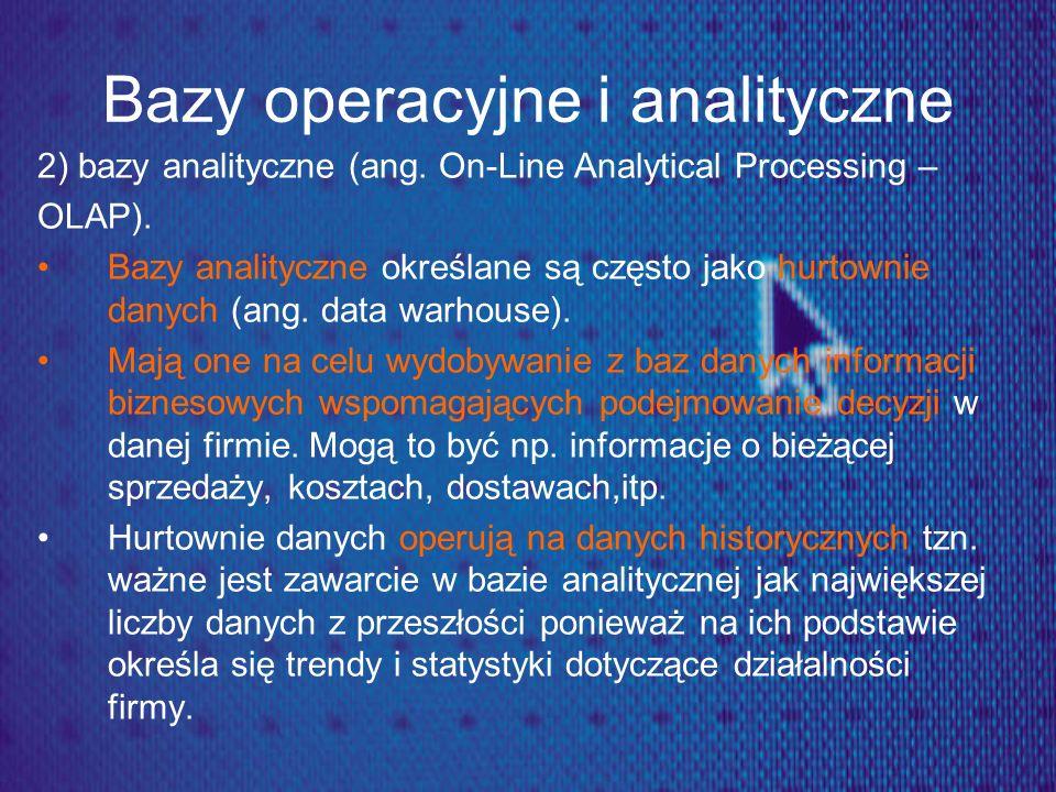 Bazy operacyjne i analityczne 2) bazy analityczne (ang. On-Line Analytical Processing – OLAP). Bazy analityczne określane są często jako hurtownie dan