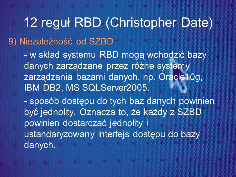 12 reguł RBD (Christopher Date) 9) Niezależność od SZBD - w skład systemu RBD mogą wchodzić bazy danych zarządzane przez różne systemy zarządzania baz
