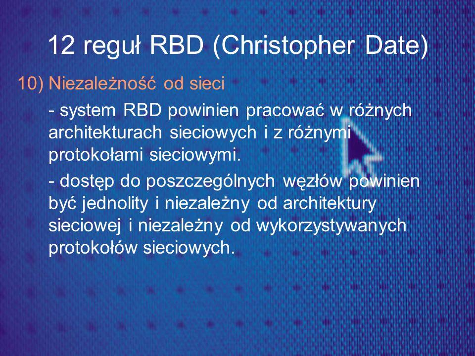 12 reguł RBD (Christopher Date) 10) Niezależność od sieci - system RBD powinien pracować w różnych architekturach sieciowych i z różnymi protokołami s