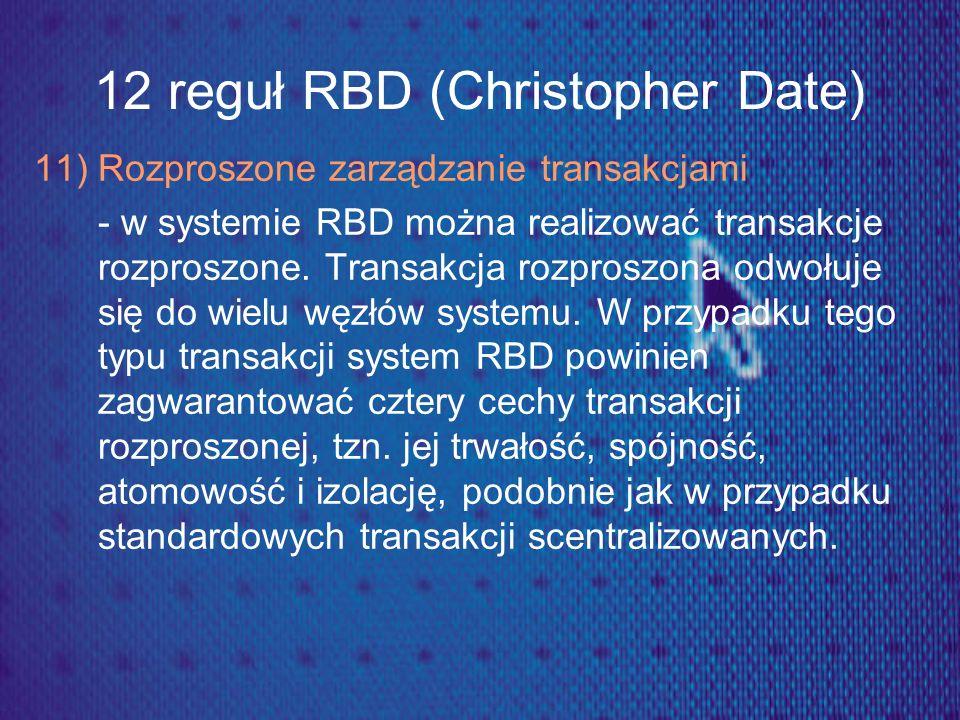 12 reguł RBD (Christopher Date) 11) Rozproszone zarządzanie transakcjami - w systemie RBD można realizować transakcje rozproszone. Transakcja rozprosz