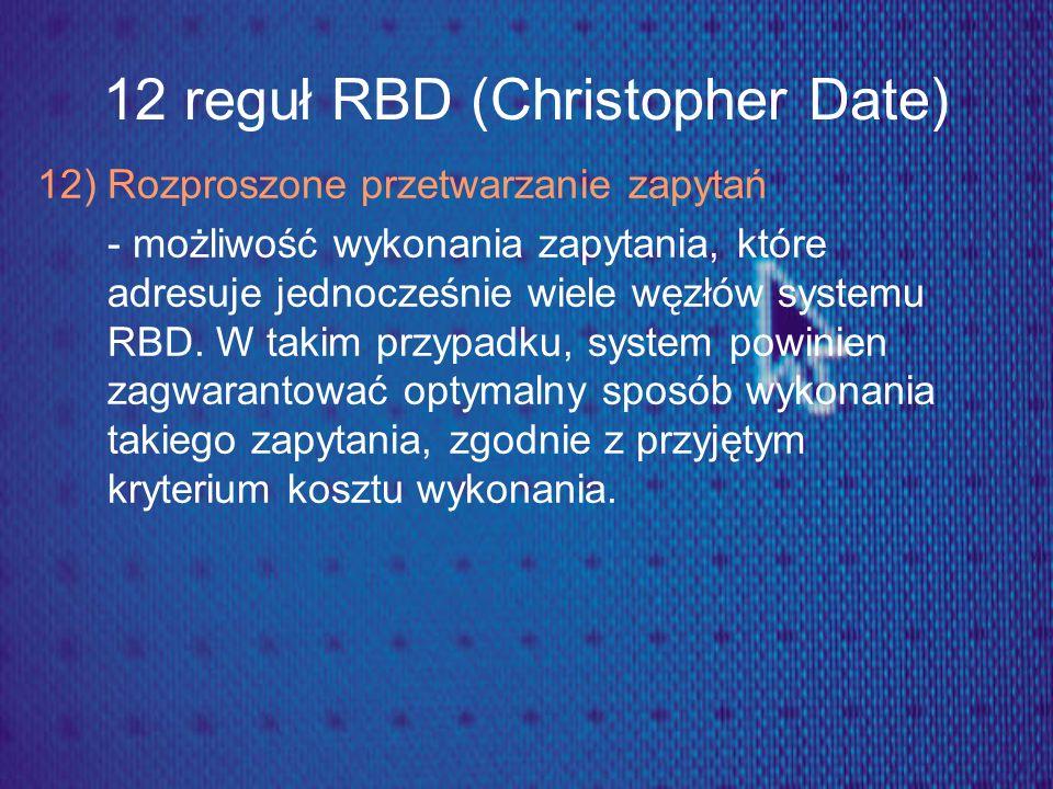12 reguł RBD (Christopher Date) 12) Rozproszone przetwarzanie zapytań - możliwość wykonania zapytania, które adresuje jednocześnie wiele węzłów system