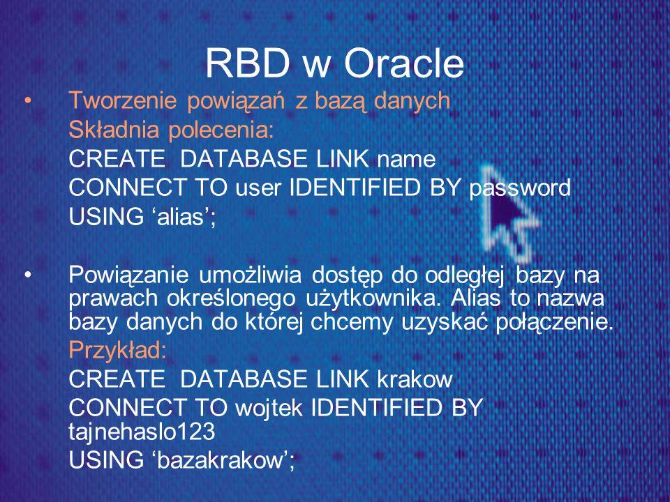 RBD w Oracle Tworzenie powiązań z bazą danych Składnia polecenia: CREATE DATABASE LINK name CONNECT TO user IDENTIFIED BY password USING alias; Powiąz
