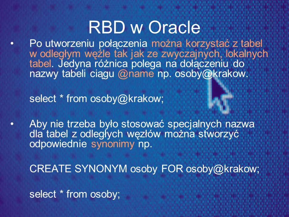 RBD w Oracle Po utworzeniu połączenia można korzystać z tabel w odległym węźle tak jak ze zwyczajnych, lokalnych tabel. Jedyna różnica polega na dołąc