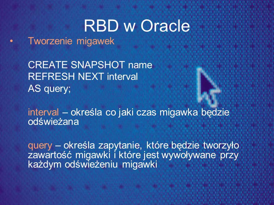 RBD w Oracle Tworzenie migawek CREATE SNAPSHOT name REFRESH NEXT interval AS query; interval – określa co jaki czas migawka będzie odświeżana query –