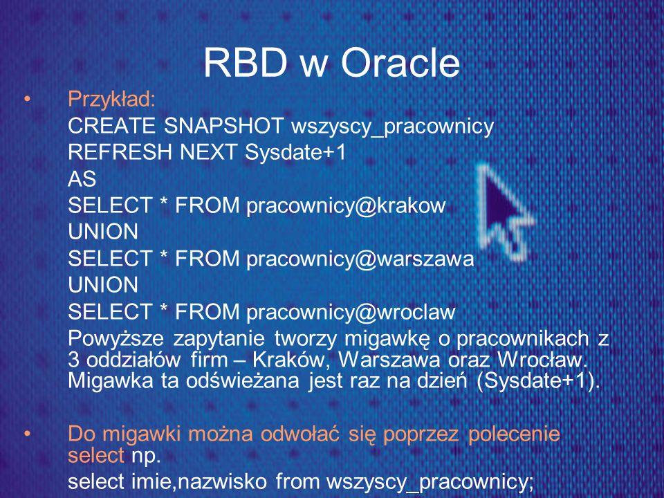 RBD w Oracle Przykład: CREATE SNAPSHOT wszyscy_pracownicy REFRESH NEXT Sysdate+1 AS SELECT * FROM pracownicy@krakow UNION SELECT * FROM pracownicy@war