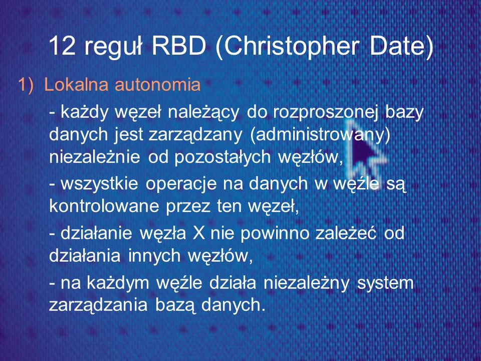 12 reguł RBD (Christopher Date) 1) Lokalna autonomia - każdy węzeł należący do rozproszonej bazy danych jest zarządzany (administrowany) niezależnie o