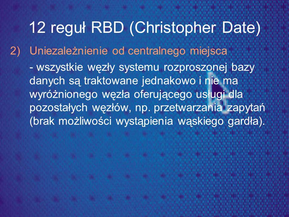 12 reguł RBD (Christopher Date) 2) Uniezależnienie od centralnego miejsca - wszystkie węzły systemu rozproszonej bazy danych są traktowane jednakowo i