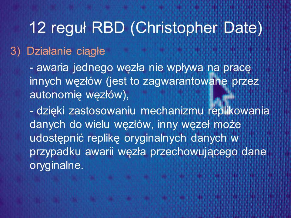 12 reguł RBD (Christopher Date) 3) Działanie ciągłe - awaria jednego węzła nie wpływa na pracę innych węzłów (jest to zagwarantowane przez autonomię w