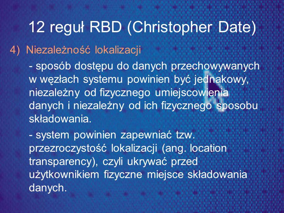12 reguł RBD (Christopher Date) 4) Niezależność lokalizacji - sposób dostępu do danych przechowywanych w węzłach systemu powinien być jednakowy, nieza