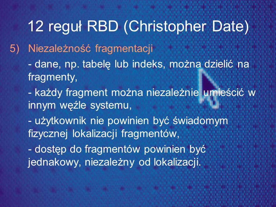 12 reguł RBD (Christopher Date) 5) Niezależność fragmentacji - dane, np. tabelę lub indeks, można dzielić na fragmenty, - każdy fragment można niezale