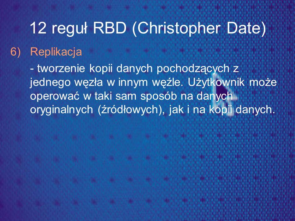 12 reguł RBD (Christopher Date) 6) Replikacja - tworzenie kopii danych pochodzących z jednego węzła w innym węźle. Użytkownik może operować w taki sam