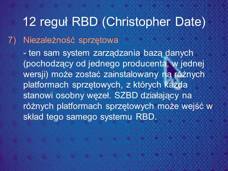 12 reguł RBD (Christopher Date) 7) Niezależność sprzętowa - ten sam system zarządzania bazą danych (pochodzący od jednego producenta, w jednej wersji)