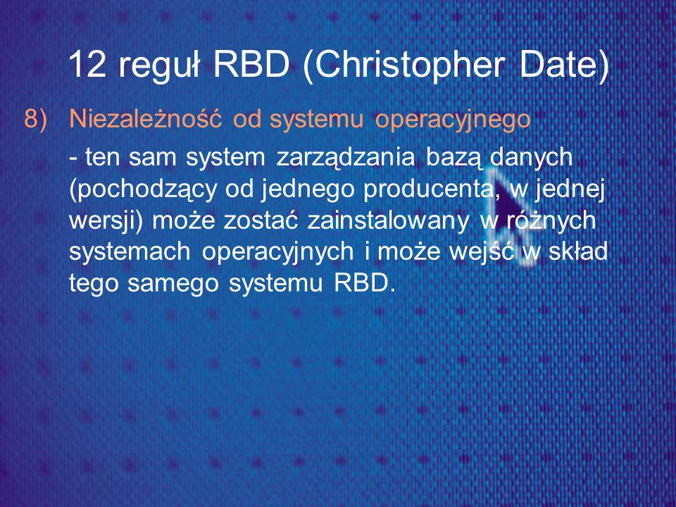 12 reguł RBD (Christopher Date) 8) Niezależność od systemu operacyjnego - ten sam system zarządzania bazą danych (pochodzący od jednego producenta, w