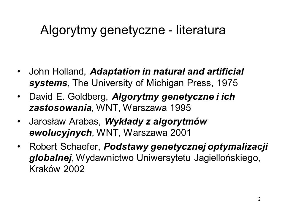 2 Algorytmy genetyczne - literatura John Holland, Adaptation in natural and artificial systems, The University of Michigan Press, 1975 David E. Goldbe