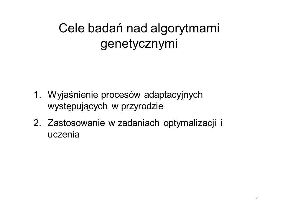 4 Cele badań nad algorytmami genetycznymi 1.Wyjaśnienie procesów adaptacyjnych występujących w przyrodzie 2.Zastosowanie w zadaniach optymalizacji i u
